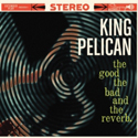 King Pelican The Good, The Bad and The Reverb